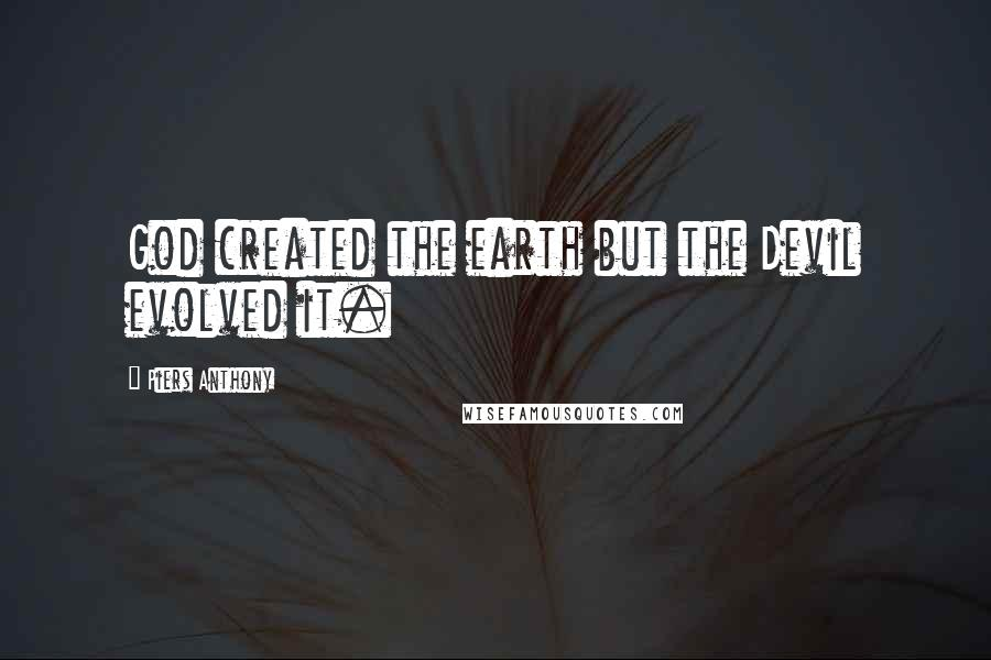Piers Anthony Quotes: God created the earth but the Devil evolved it.
