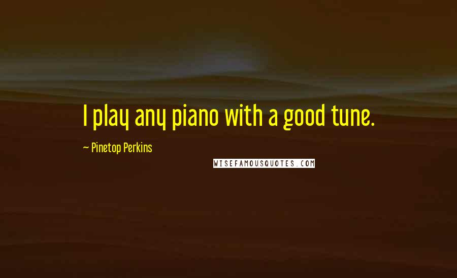 Pinetop Perkins Quotes: I play any piano with a good tune.