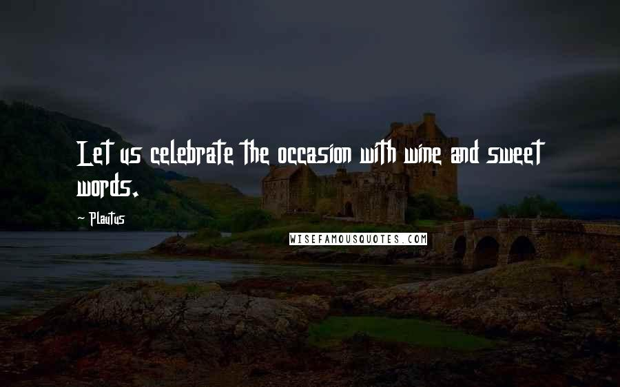 Plautus Quotes: Let us celebrate the occasion with wine and sweet words.
