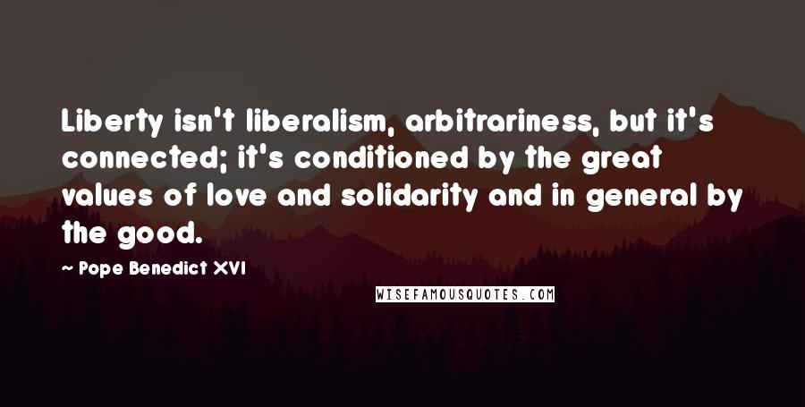 Pope Benedict XVI Quotes: Liberty isn't liberalism, arbitrariness, but it's connected; it's conditioned by the great values of love and solidarity and in general by the good.