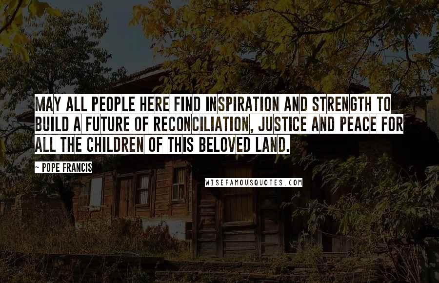 Pope Francis Quotes: May all people here find inspiration and strength to build a future of reconciliation, justice and peace for all the children of this beloved land.