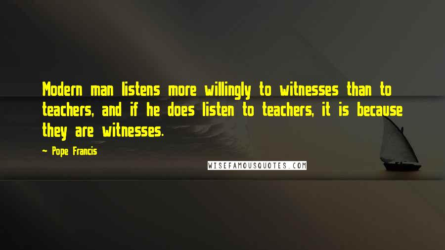 Pope Francis Quotes: Modern man listens more willingly to witnesses than to teachers, and if he does listen to teachers, it is because they are witnesses.