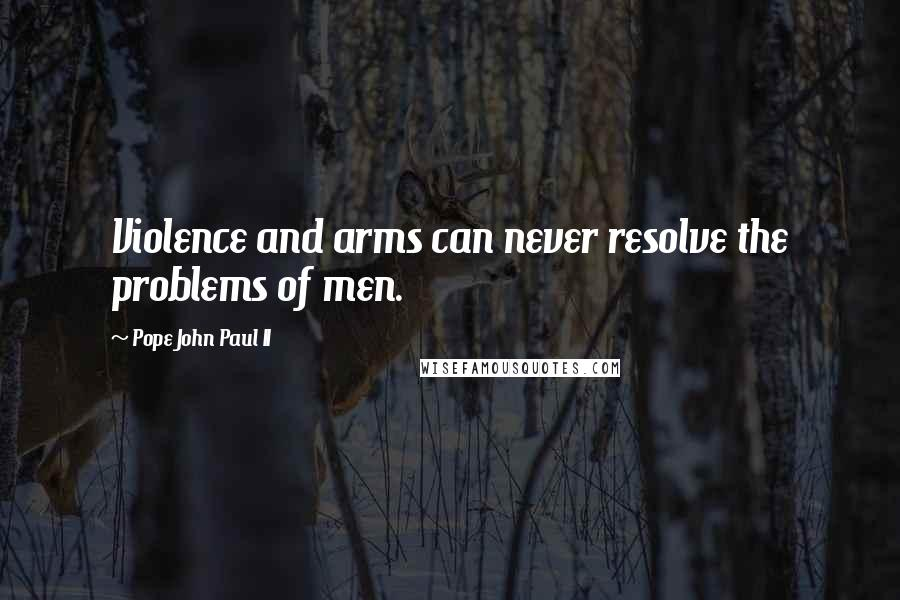 Pope John Paul II Quotes: Violence and arms can never resolve the problems of men.