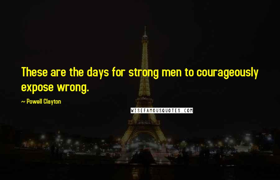 Powell Clayton Quotes: These are the days for strong men to courageously expose wrong.