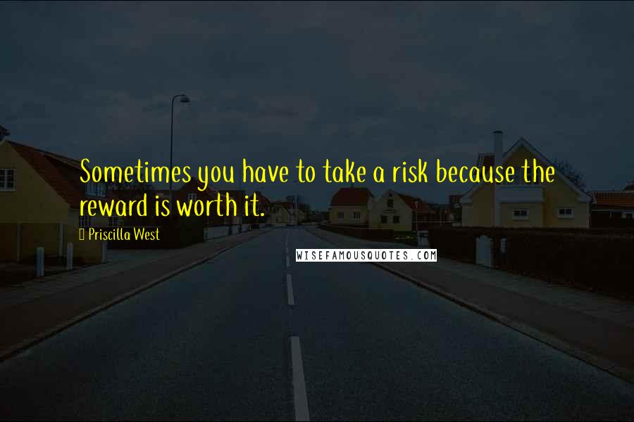 Priscilla West Quotes: Sometimes you have to take a risk because the reward is worth it.