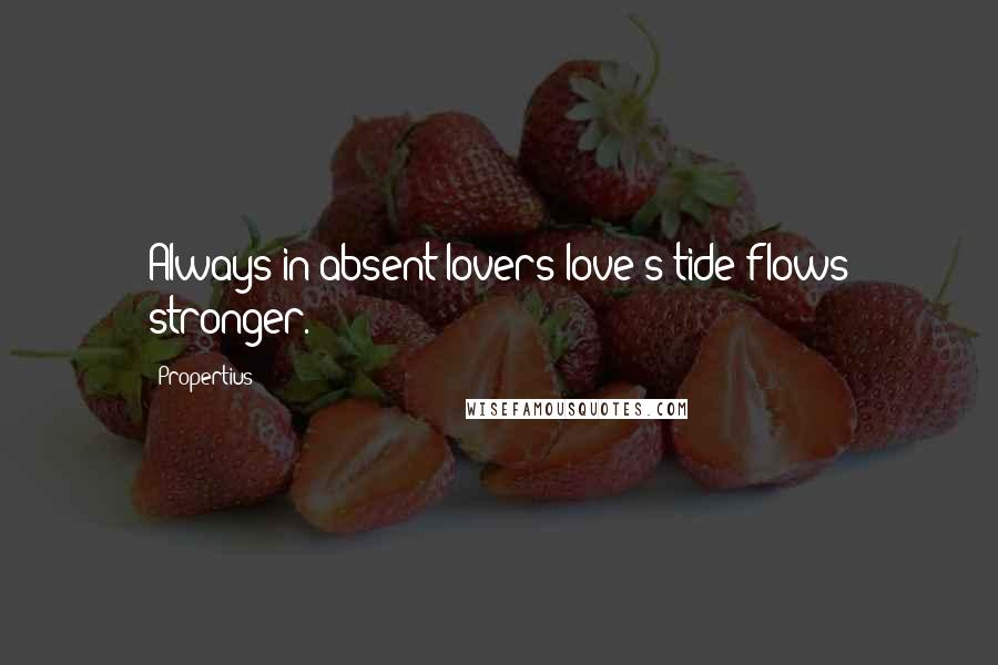 Propertius Quotes: Always in absent lovers love's tide flows stronger.
