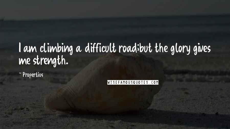 Propertius Quotes: I am climbing a difficult road;but the glory gives me strength.