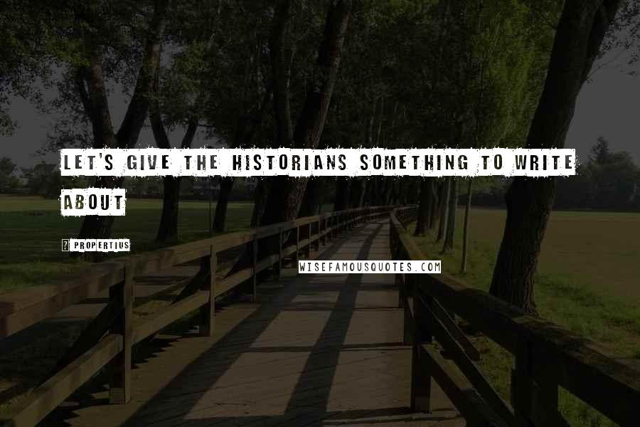 Propertius Quotes: Let's give the historians something to write about