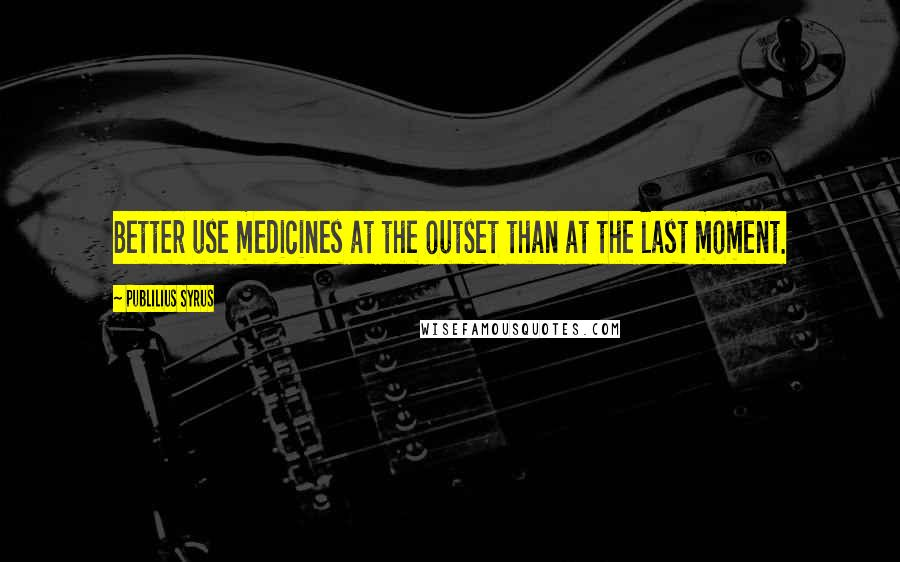 Publilius Syrus Quotes: Better use medicines at the outset than at the last moment.