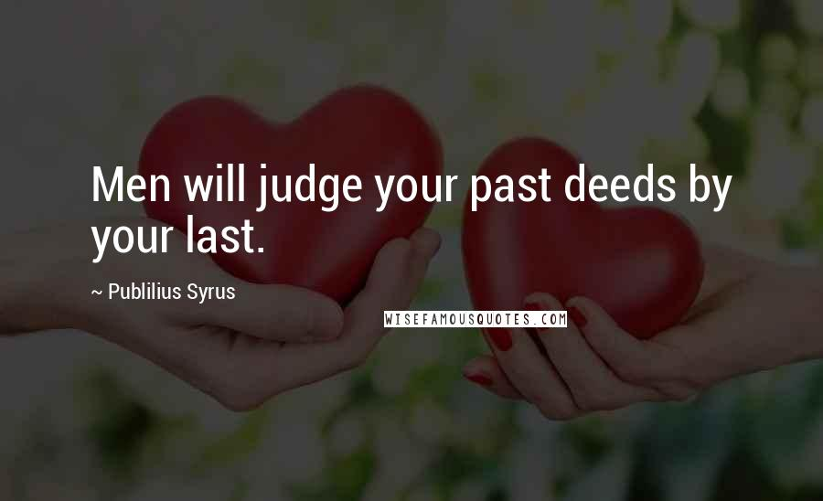Publilius Syrus Quotes: Men will judge your past deeds by your last.