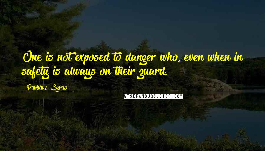 Publilius Syrus Quotes: One is not exposed to danger who, even when in safety is always on their guard.