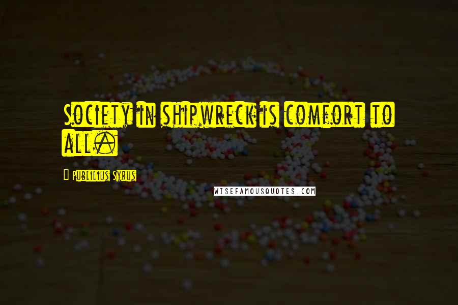 Publilius Syrus Quotes: Society in shipwreck is comfort to all.