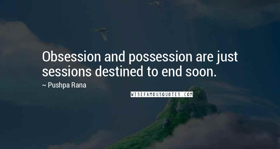 Pushpa Rana Quotes: Obsession and possession are just sessions destined to end soon.
