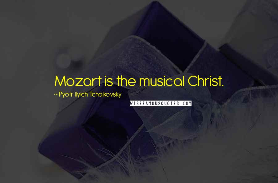 Pyotr Ilyich Tchaikovsky Quotes: Mozart is the musical Christ.