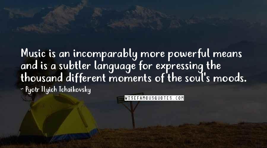 Pyotr Ilyich Tchaikovsky Quotes: Music is an incomparably more powerful means and is a subtler language for expressing the thousand different moments of the soul's moods.