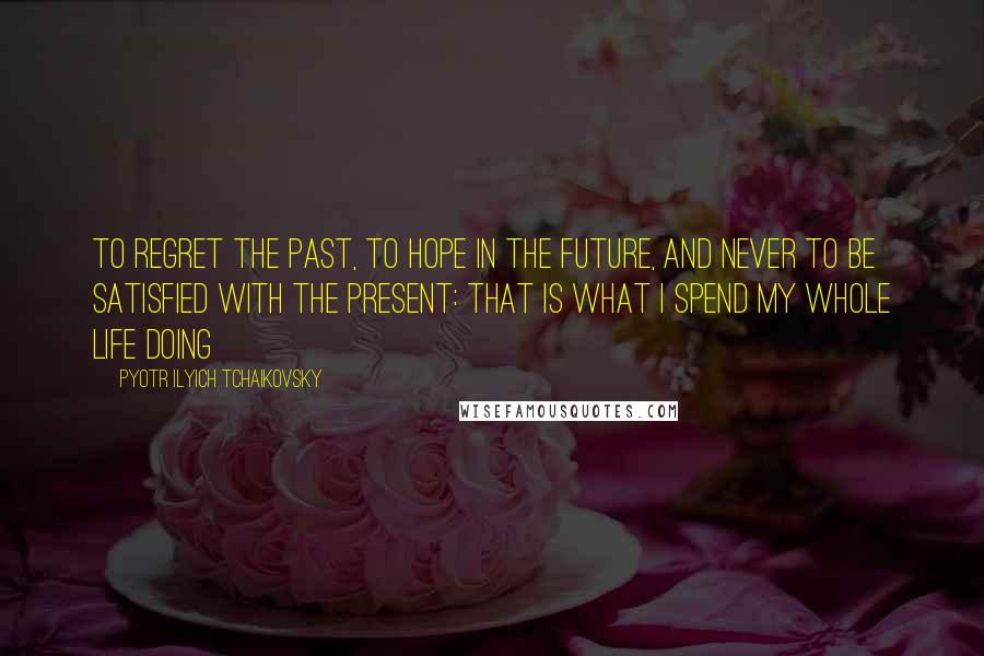 Pyotr Ilyich Tchaikovsky Quotes: To regret the past, to hope in the future, and never to be satisfied with the present: that is what I spend my whole life doing