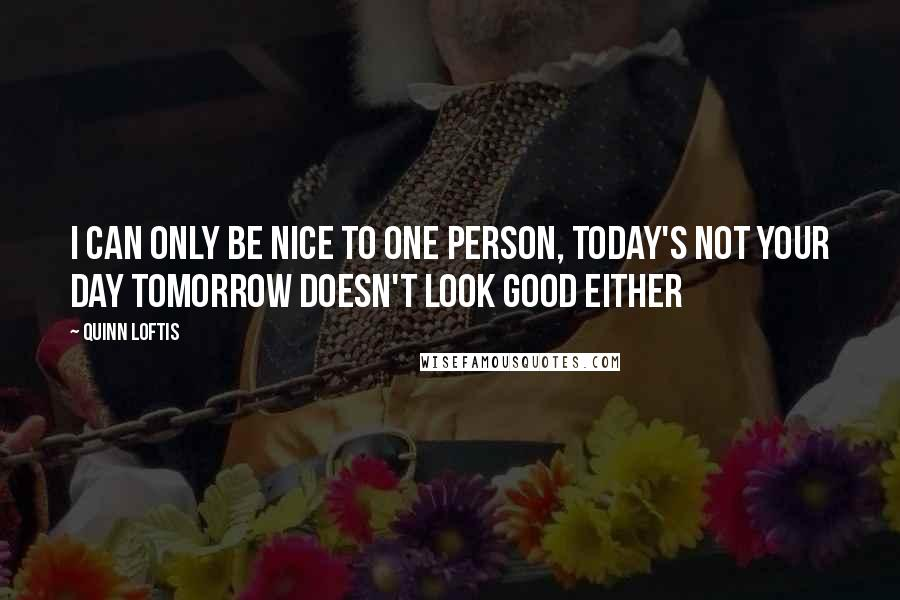Quinn Loftis Quotes: I can only be nice to one Person, today's not your day tomorrow doesn't look good either