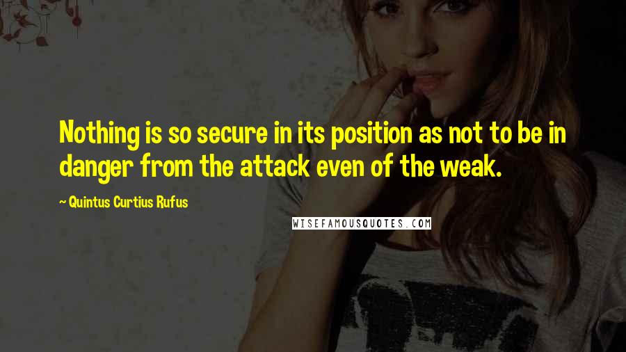 Quintus Curtius Rufus Quotes: Nothing is so secure in its position as not to be in danger from the attack even of the weak.