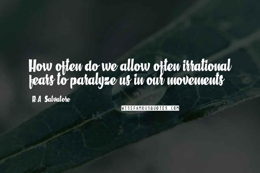 R.A. Salvatore Quotes: How often do we allow often irrational fears to paralyze us in our movements.