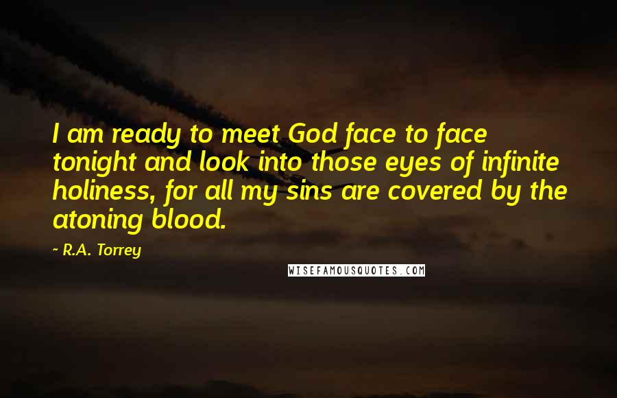 R.A. Torrey Quotes: I am ready to meet God face to face tonight and look into those eyes of infinite holiness, for all my sins are covered by the atoning blood.