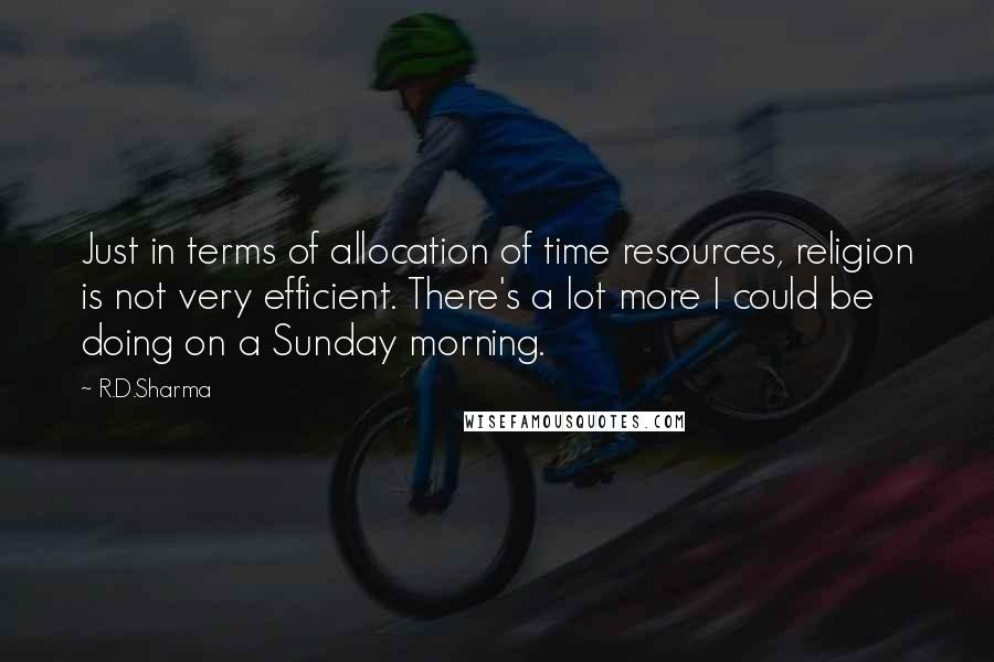 R.D.Sharma Quotes: Just in terms of allocation of time resources, religion is not very efficient. There's a lot more I could be doing on a Sunday morning.