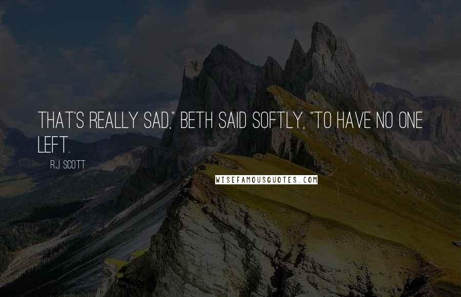 "R.J. Scott Quotes: That's really sad,"" Beth said softly, ""To have no one left."