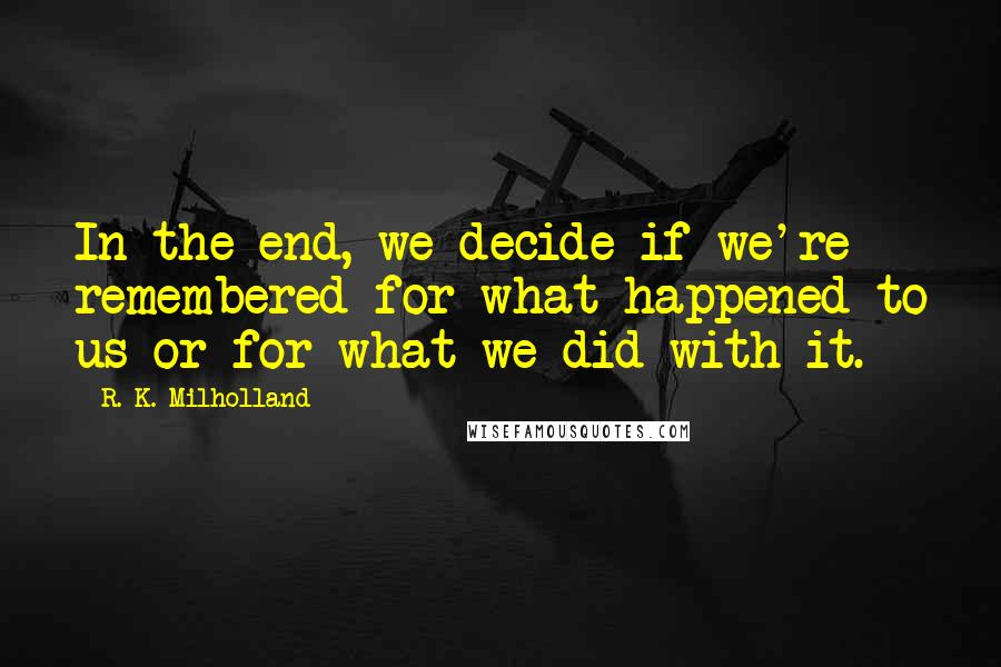 R. K. Milholland Quotes: In the end, we decide if we're remembered for what happened to us or for what we did with it.