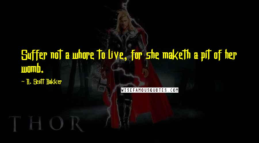 R. Scott Bakker Quotes: Suffer not a whore to live, for she maketh a pit of her womb.