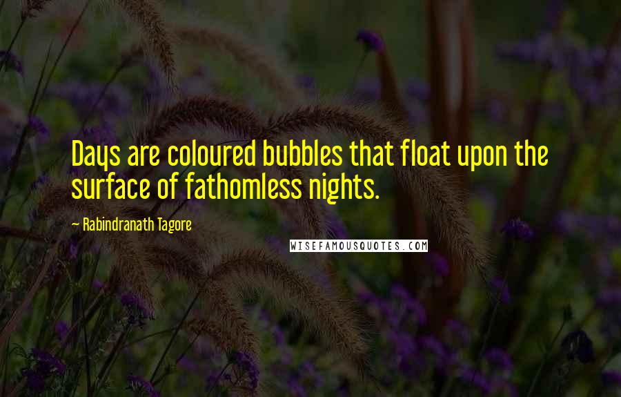 Rabindranath Tagore Quotes: Days are coloured bubbles that float upon the surface of fathomless nights.
