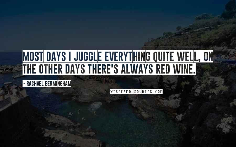 Rachael Bermingham Quotes: Most days I juggle everything quite well, on the other days there's always red wine.
