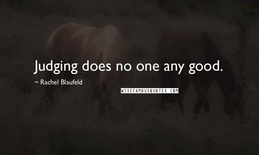 Rachel Blaufeld Quotes: Judging does no one any good. ...