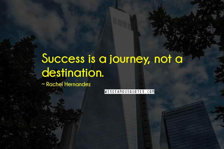 Rachel Hernandez Quotes: Success is a journey, not a destination.