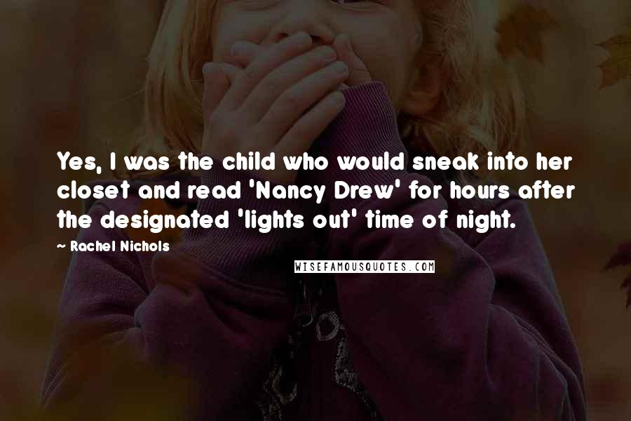 Rachel Nichols Quotes: Yes, I was the child who would sneak into her closet and read 'Nancy Drew' for hours after the designated 'lights out' time of night.