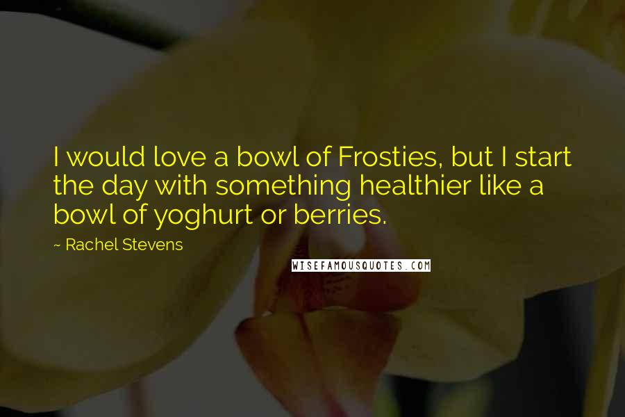 Rachel Stevens Quotes: I would love a bowl of Frosties, but I start the day with something healthier like a bowl of yoghurt or berries.