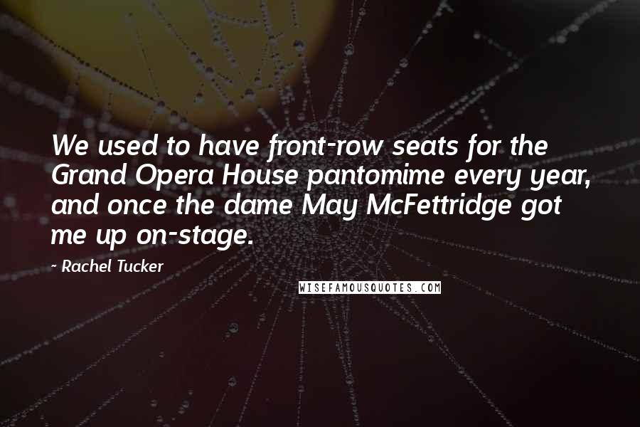Rachel Tucker Quotes: We used to have front-row seats for the Grand Opera House pantomime every year, and once the dame May McFettridge got me up on-stage.