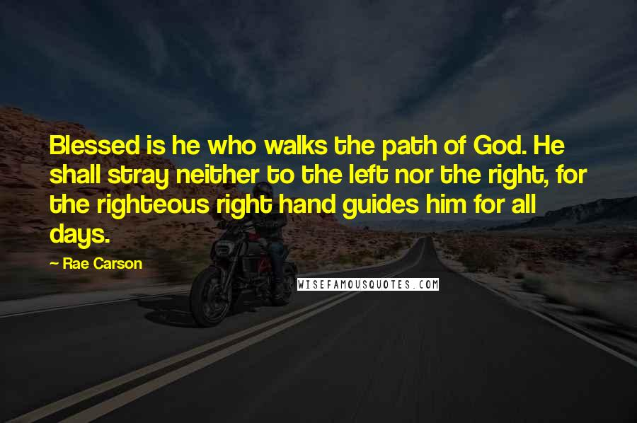 Rae Carson Quotes: Blessed is he who walks the path of God. He shall stray neither to the left nor the right, for the righteous right hand guides him for all days.