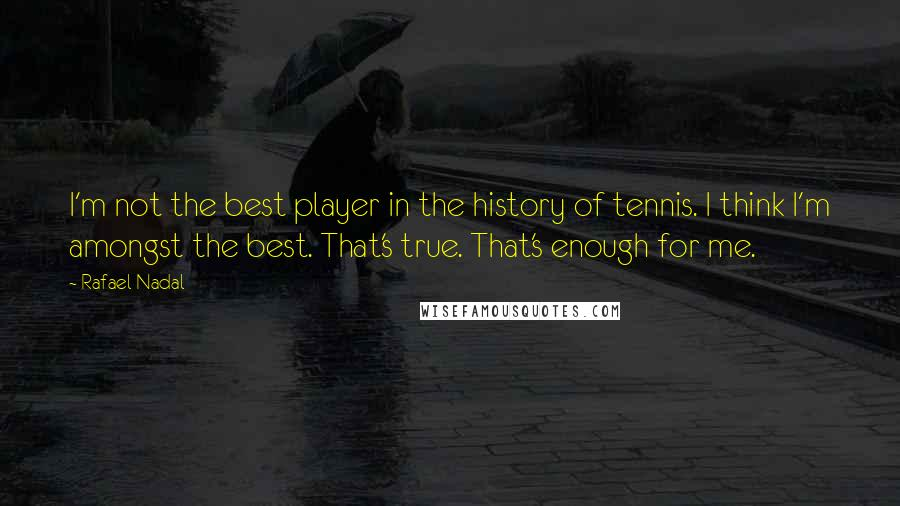Rafael Nadal Quotes: I'm not the best player in the history of tennis. I think I'm amongst the best. That's true. That's enough for me.
