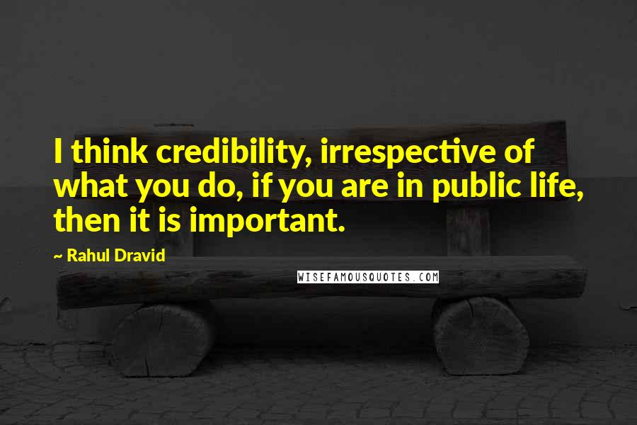 Rahul Dravid Quotes: I think credibility, irrespective of what you do, if you are in public life, then it is important.