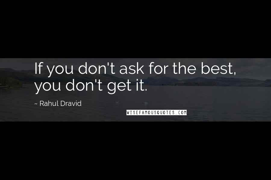 Rahul Dravid Quotes: If you don't ask for the best, you don't get it.