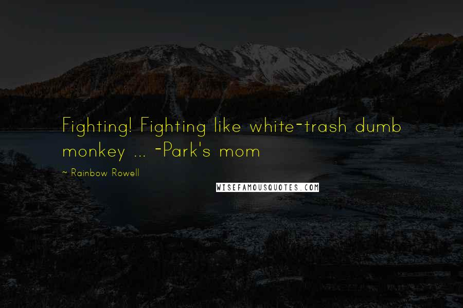 Rainbow Rowell Quotes: Fighting! Fighting like white-trash dumb monkey ... -Park's mom