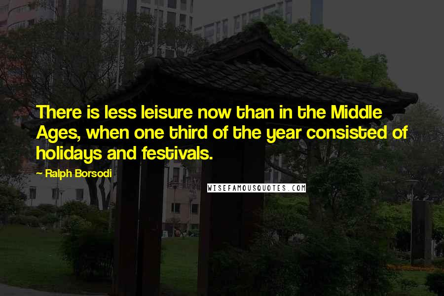 Ralph Borsodi Quotes: There is less leisure now than in the Middle Ages, when one third of the year consisted of holidays and festivals.