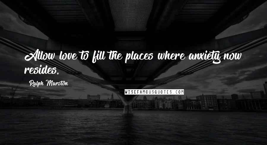 Ralph Marston Quotes: Allow love to fill the places where anxiety now resides.