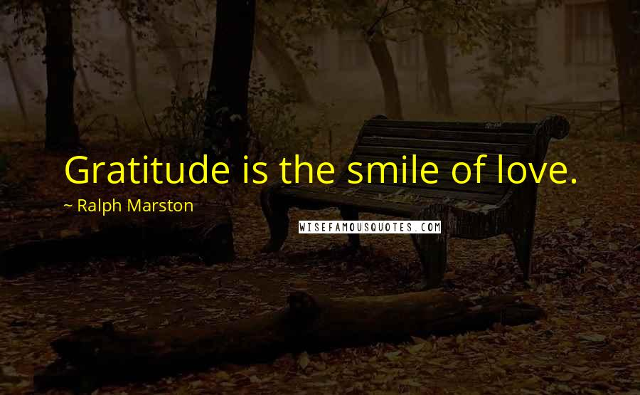Ralph Marston Quotes: Gratitude is the smile of love.