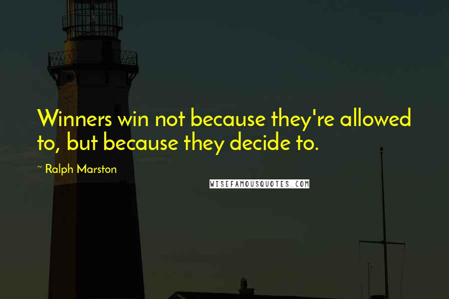 Ralph Marston Quotes: Winners win not because they're allowed to, but because they decide to.