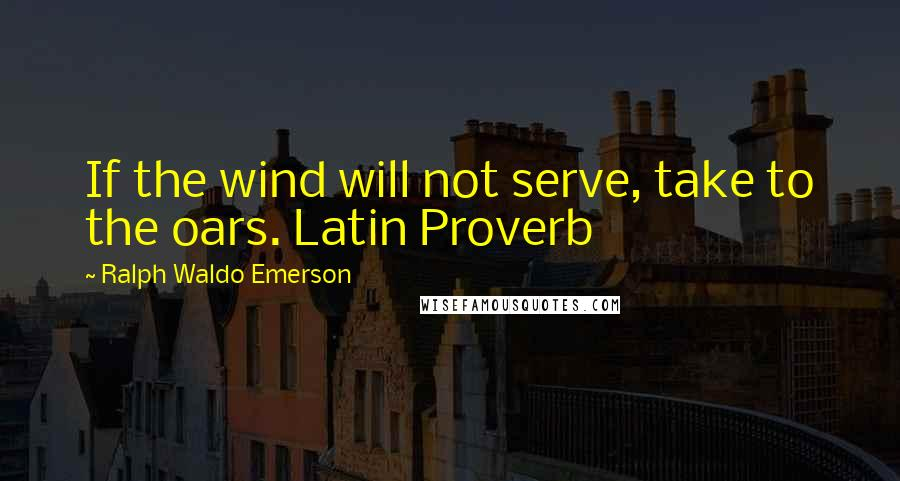 Ralph Waldo Emerson Quotes: If the wind will not serve, take to the oars. Latin Proverb