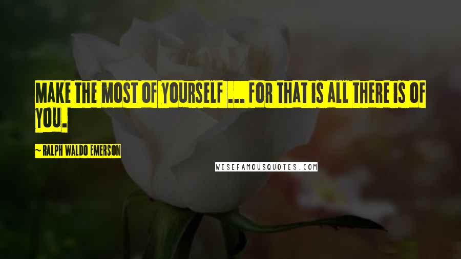 Ralph Waldo Emerson Quotes: Make the most of yourself ... for that is all there is of you.