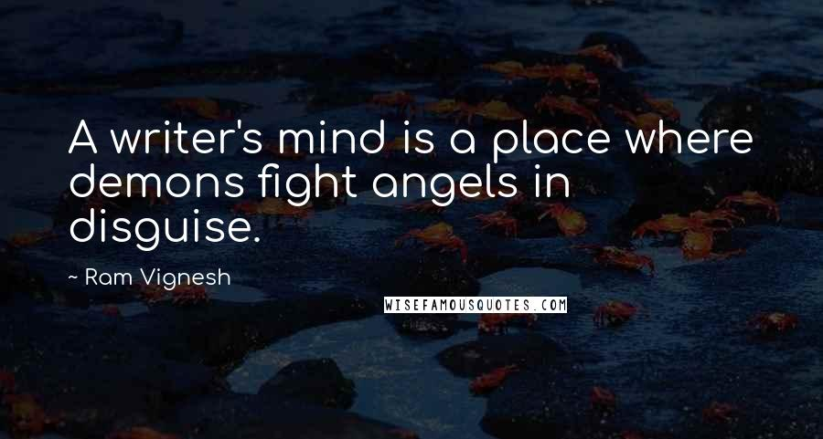 Ram Vignesh Quotes: A writer's mind is a place where demons fight angels in disguise.
