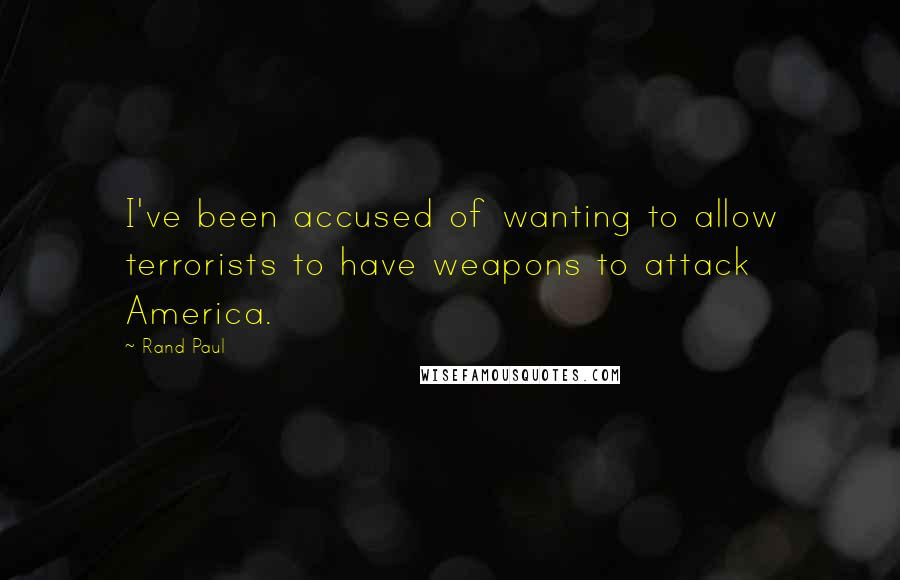 Rand Paul Quotes: I've been accused of wanting to allow terrorists to have weapons to attack America.