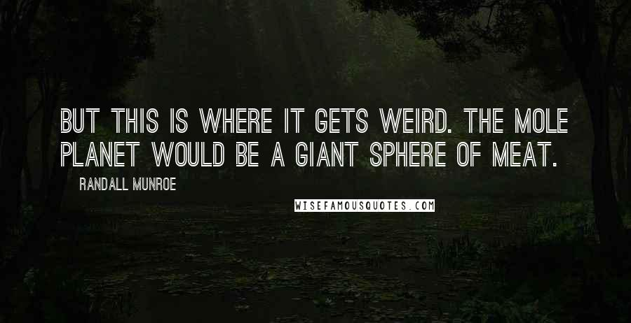 Randall Munroe Quotes: But this is where it gets weird. The mole planet would be a giant sphere of meat.