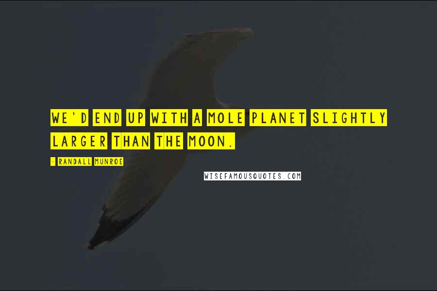 Randall Munroe Quotes: We'd end up with a mole planet slightly larger than the Moon.